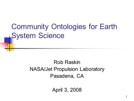 1 Community Ontologies for Earth System Science Rob Raskin NASA/Jet Propulsion Laboratory Pasadena, CA April 3, 2008.