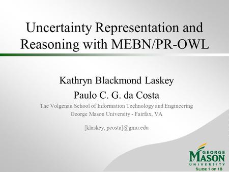 Slide 1 of 18 Uncertainty Representation and Reasoning with MEBN/PR-OWL Kathryn Blackmond Laskey Paulo C. G. da Costa The Volgenau School of Information.
