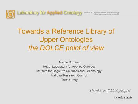 Towards a Reference Library of Upper Ontologies the DOLCE point of view Nicola Guarino Head, Laboratory for Applied Ontology Institute for Cognitive Sciences.
