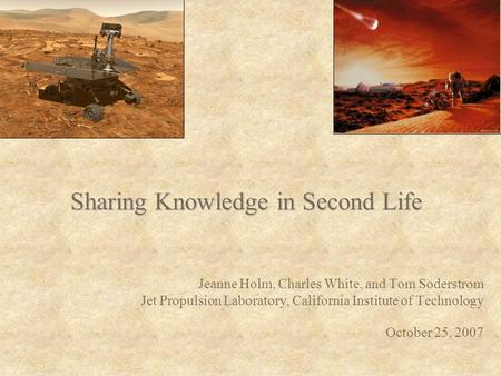 Sharing Knowledge in Second Life Jeanne Holm, Charles White, and Tom Soderstrom Jet Propulsion Laboratory, California Institute of Technology October 25,