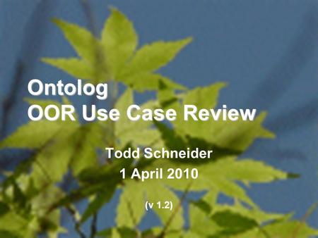 1 Ontolog OOR Use Case Review Todd Schneider 1 April 2010 (v 1.2)
