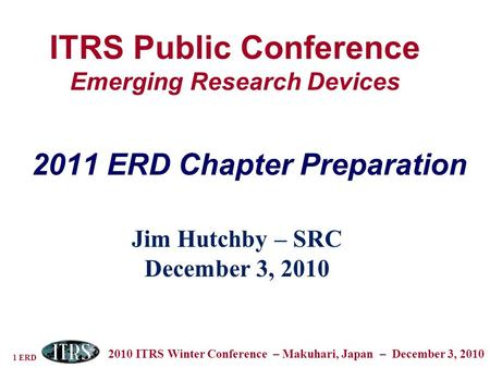 1 ERD 2010 ITRS Winter Conference – Makuhari, Japan – December 3, 2010 ITRS Public Conference Emerging Research Devices Jim Hutchby – SRC December 3, 2010.