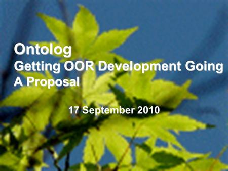 1 Ontolog Getting OOR Development Going A Proposal 17 September 2010.