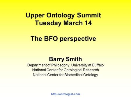 Upper Ontology Summit Tuesday March 14 The BFO perspective Barry Smith Department of Philosophy, University at Buffalo National Center.