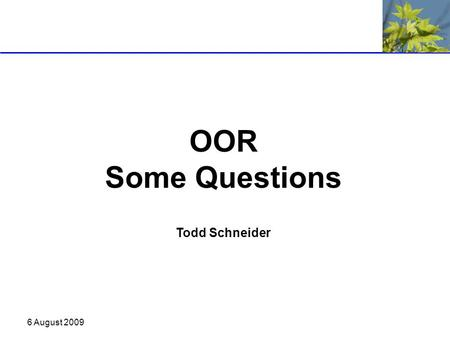 6 August 2009 OOR Some Questions Todd Schneider. 6 August 2009 Ontology Driven Development What are the impacts of ontology driven development? Can the.