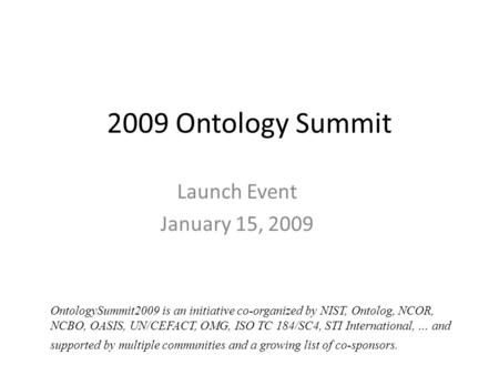2009 Ontology Summit Launch Event January 15, 2009 OntologySummit2009 is an initiative co-organized by NIST, Ontolog, NCOR, NCBO, OASIS, UN/CEFACT, OMG,