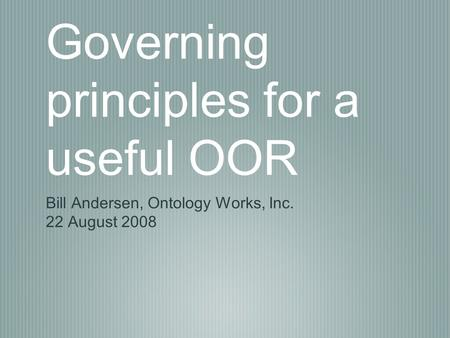 Governing principles for a useful OOR Bill Andersen, Ontology Works, Inc. 22 August 2008.