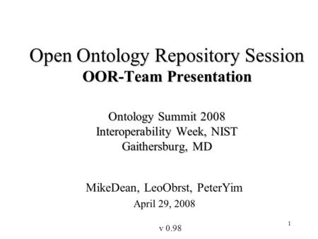 1 Open Ontology Repository Session OOR-Team Presentation Ontology Summit 2008 Interoperability Week, NIST Gaithersburg, MD MikeDean, LeoObrst, PeterYim.