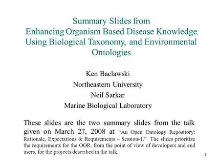 1 Summary Slides from Enhancing Organism Based Disease Knowledge Using Biological Taxonomy, and Environmental Ontologies Ken Baclawski Northeastern University.