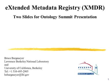 1 eXtended Metadata Registry (XMDR) Two Slides for Ontology Summit Presentation Bruce Bargmeyer Lawrence Berkeley National Laboratory and University of.
