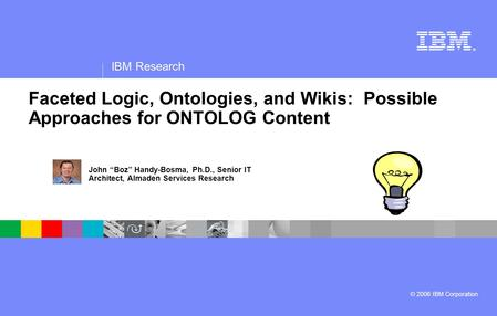 ® IBM Research © 2006 IBM Corporation Faceted Logic, Ontologies, and Wikis: Possible Approaches for ONTOLOG Content John Boz Handy-Bosma, Ph.D., Senior.
