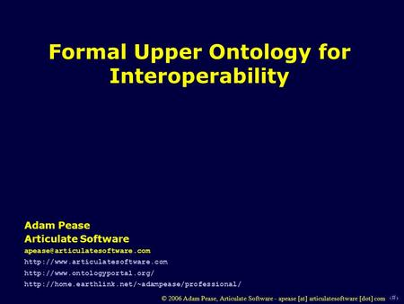 1 © 2006 Adam Pease, Articulate Software - apease [at] articulatesoftware [dot] com Formal Upper Ontology for Interoperability Adam Pease Articulate Software.