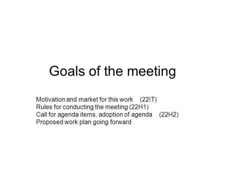 Goals of the meeting Motivation and market for this work (22IT) Rules for conducting the meeting (22H1) Call for agenda items, adoption of agenda (22H2)