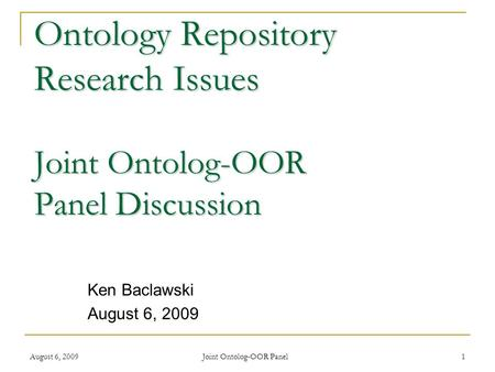 August 6, 2009 Joint Ontolog-OOR Panel 1 Ontology Repository Research Issues Joint Ontolog-OOR Panel Discussion Ken Baclawski August 6, 2009.