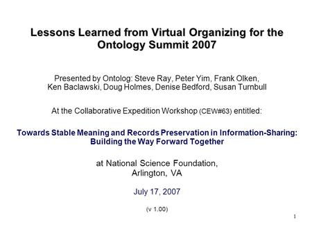 1 Lessons Learned from Virtual Organizing for the Ontology Summit 2007 Presented by Ontolog: Steve Ray, Peter Yim, Frank Olken, Ken Baclawski, Doug Holmes,