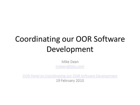 Coordinating our OOR Software Development Mike Dean OOR Panel on Coordinating our OOR Software Development 19 February 2010.