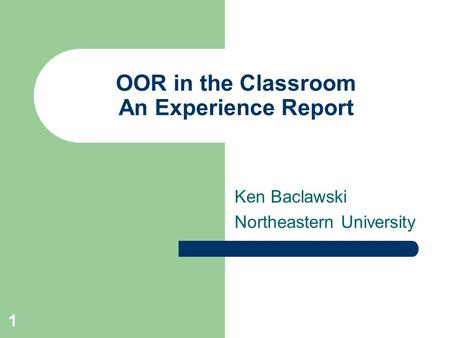 1 OOR in the Classroom An Experience Report Ken Baclawski Northeastern University.