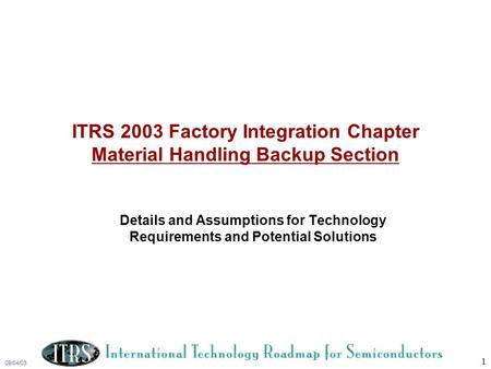 09/04/03 1 ITRS 2003 Factory Integration Chapter Material Handling Backup Section Details and Assumptions for Technology Requirements and Potential Solutions.