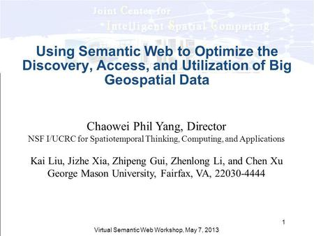 Virtual Semantic Web Workshop, May 7, 2013 1 Using Semantic Web to Optimize the Discovery, Access, and Utilization of Big Geospatial Data Chaowei Phil.