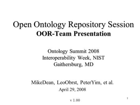 1 Open Ontology Repository Session OOR-Team Presentation Ontology Summit 2008 Interoperability Week, NIST Gaithersburg, MD MikeDean, LeoObrst, PeterYim,