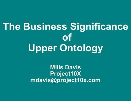 The Business Significance  of Upper Ontology   Mills Davis Project10X
