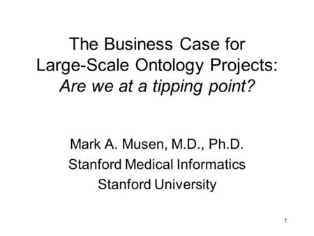 1 The Business Case for Large-Scale Ontology Projects: Are we at a tipping point? Mark A. Musen, M.D., Ph.D. Stanford Medical Informatics Stanford University.