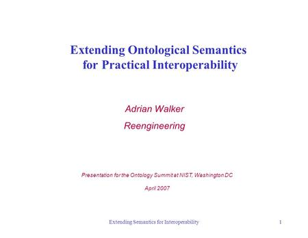 Extending Semantics for Interoperability1 Extending Ontological Semantics for Practical Interoperability Adrian Walker Reengineering Presentation for the.