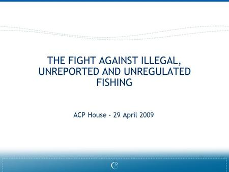 THE FIGHT AGAINST ILLEGAL, UNREPORTED AND UNREGULATED FISHING ACP House - 29 April 2009.