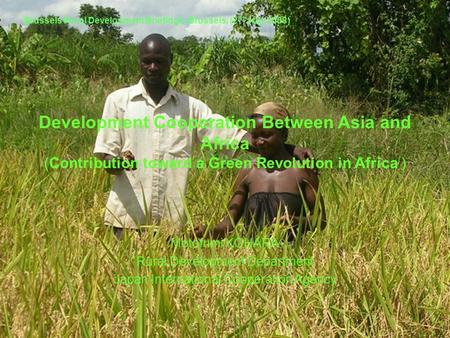Development Cooperation Between Asia and Africa (Contribution toward a Green Revolution in Africa ) Motofumi KOHARA Rural Development Department Japan.