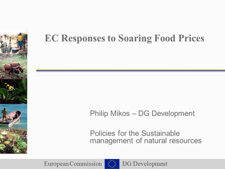 European Commission DG Development EC Responses to Soaring Food Prices Philip Mikos – DG Development Policies for the Sustainable management of natural.