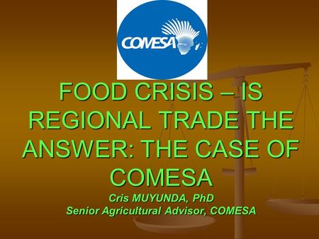 FOOD CRISIS – IS REGIONAL TRADE THE ANSWER: THE CASE OF COMESA Cris MUYUNDA, PhD Senior Agricultural Advisor, COMESA.