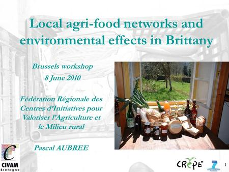 1 Local agri-food networks and environmental effects in Brittany Brussels workshop 8 June 2010 Fédération Régionale des Centres dInitiatives pour Valoriser.