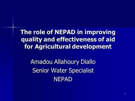 1 The role of NEPAD in improving quality and effectiveness of aid for Agricultural development Amadou Allahoury Diallo Senior Water Specialist NEPAD.