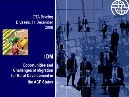 CTA Briefing Brussels, 11 December 2008 IOM Opportunities and Challenges of Migration for Rural Development in the ACP States.