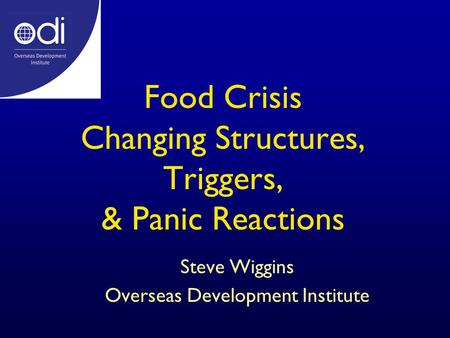 Food Crisis Changing Structures, Triggers, & Panic Reactions Steve Wiggins Overseas Development Institute.