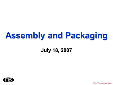 DRAFT – Do Not Publish Assembly and Packaging July 18, 2007.