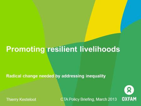 Promoting resilient livelihoods Radical change needed by addressing inequality Thierry Kesteloot CTA Policy Briefing, March 2013.