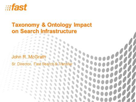 Taxonomy & Ontology Impact on Search Infrastructure John R. McGrath Sr. Director, Fast Search & Transfer.