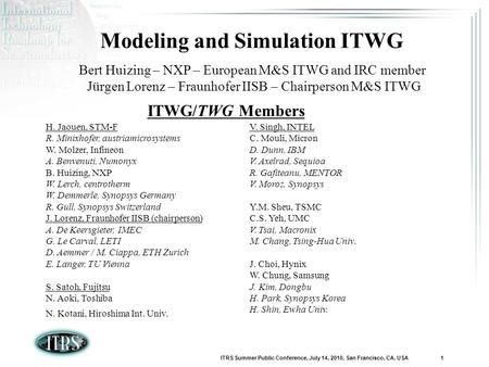 ITRS Summer Public Conference, July 14, 2010, San Francisco, CA, USA 1 Modeling and Simulation ITWG Bert Huizing – NXP – European M&S ITWG and IRC member.