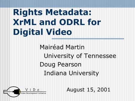 Rights Metadata: XrML and ODRL for Digital Video Mairéad Martin University of Tennessee Doug Pearson Indiana University August 15, 2001.