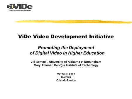 ViDe Video Development Initiative Promoting the Deployment of Digital Video in Higher Education Jill Gemmill, University of Alabama at Birmingham Mary.