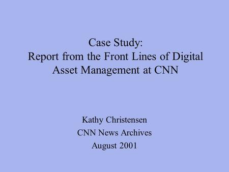 Case Study: Report from the Front Lines of Digital Asset Management at CNN Kathy Christensen CNN News Archives August 2001.