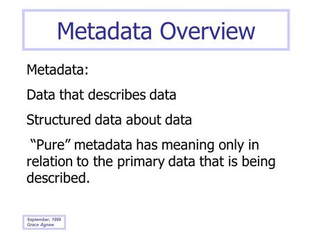 September, 1999 Grace Agnew Metadata Overview Metadata: Data that describes data Structured data about data Pure metadata has meaning only in relation.