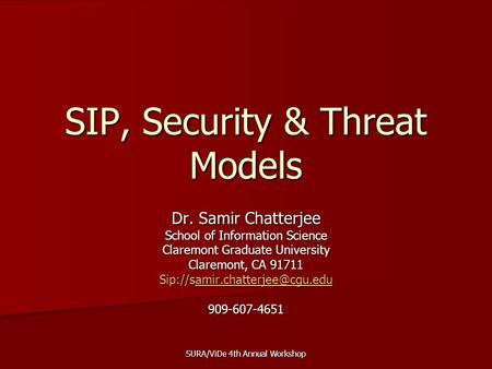 SURA/ViDe 4th Annual Workshop SIP, Security & Threat Models Dr. Samir Chatterjee School of Information Science Claremont Graduate University Claremont,