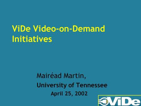 ViDe Video-on-Demand Initiatives Mairéad Martin, University of Tennessee April 25, 2002.
