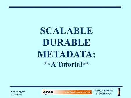 Georgia Institute of Technology Grace Agnew 1/15/2000 SCALABLE DURABLE METADATA: **A Tutorial**