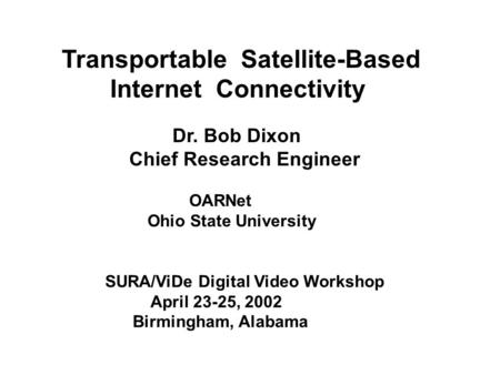 Transportable Satellite-Based Internet Connectivity Dr. Bob Dixon Chief Research Engineer OARNet Ohio State University SURA/ViDe Digital Video Workshop.