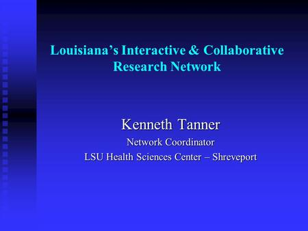 Louisianas Interactive & Collaborative Research Network Kenneth Tanner Network Coordinator LSU Health Sciences Center – Shreveport.