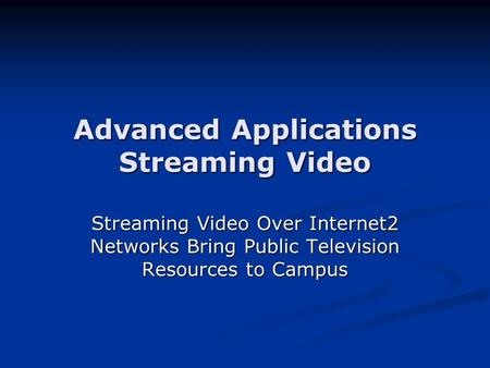 Advanced Applications Streaming Video Streaming Video Over Internet2 Networks Bring Public Television Resources to Campus.