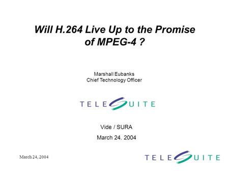 March 24, 2004 Will H.264 Live Up to the Promise of MPEG-4 ? Vide / SURA March 24. 2004 Marshall Eubanks Chief Technology Officer.